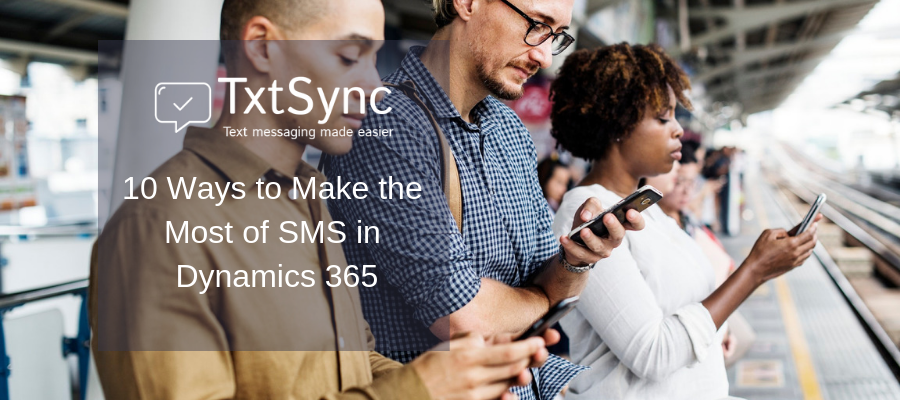 10 Ways to Make the Most of SMS in Dynamics 365 - SMS Marketing & Bulk SMS - SMS API - SMS Integrations